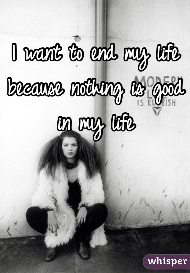 I want to end my life because nothing is good in my life