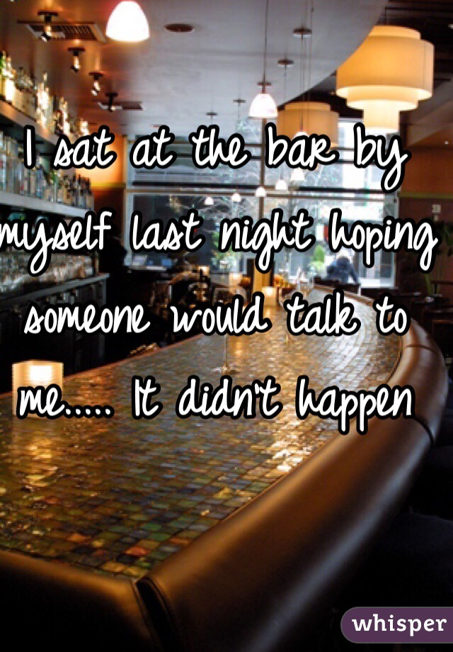 I sat at the bar by myself last night hoping someone would talk to me..... It didn't happen