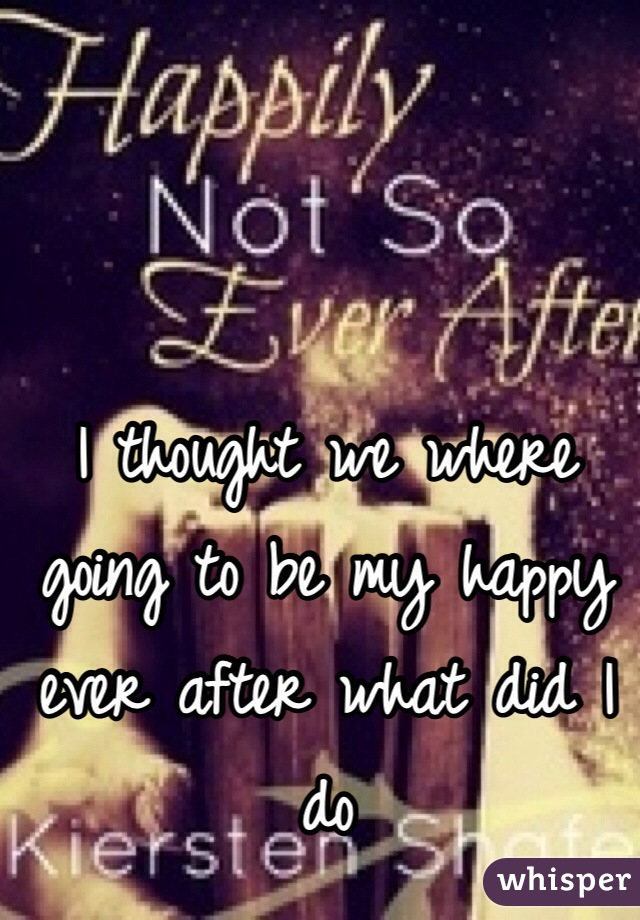 I thought we where going to be my happy ever after what did I do