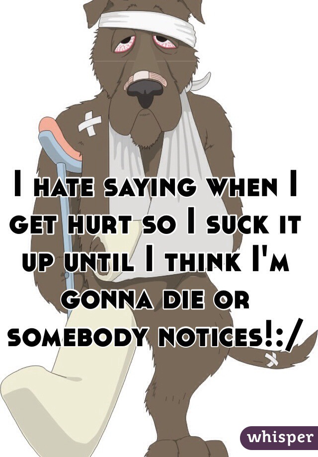 I hate saying when I get hurt so I suck it up until I think I'm gonna die or somebody notices!:/