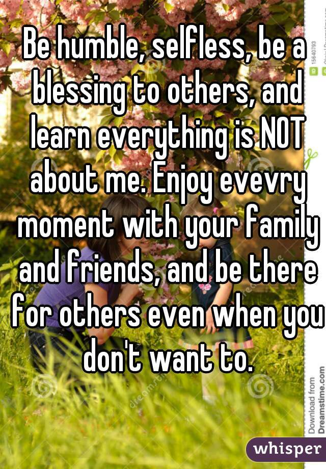 Be humble, selfless, be a blessing to others, and learn everything is NOT about me. Enjoy evevry moment with your family and friends, and be there for others even when you don't want to.