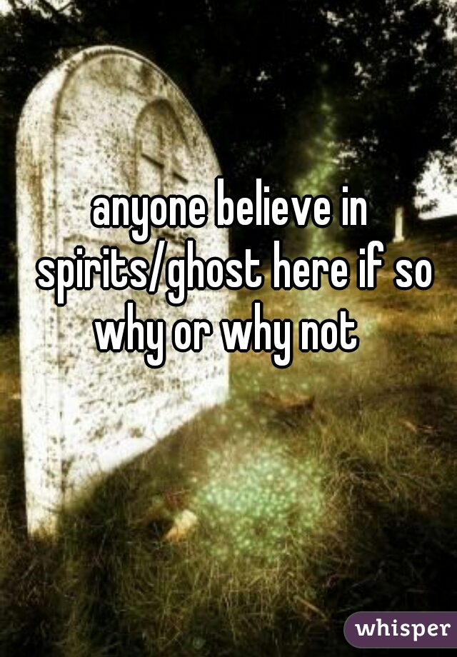 anyone believe in spirits/ghost here if so why or why not