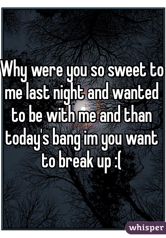 Why were you so sweet to me last night and wanted to be with me and than today's bang im you want to break up :(