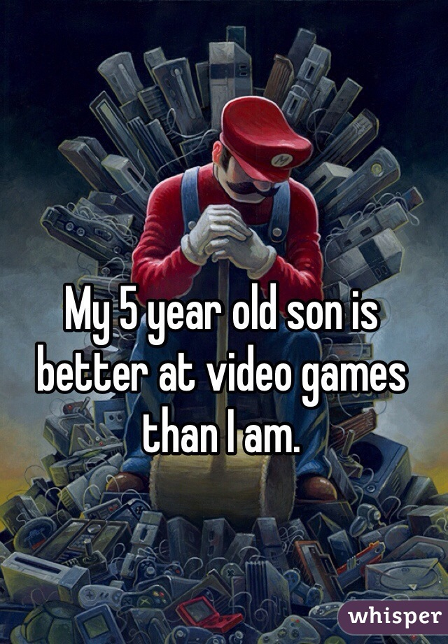 My 5 year old son is better at video games than I am.