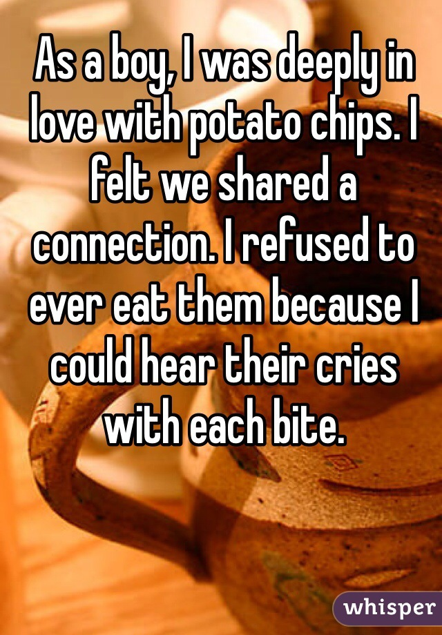 As a boy, I was deeply in love with potato chips. I felt we shared a connection. I refused to ever eat them because I could hear their cries with each bite.