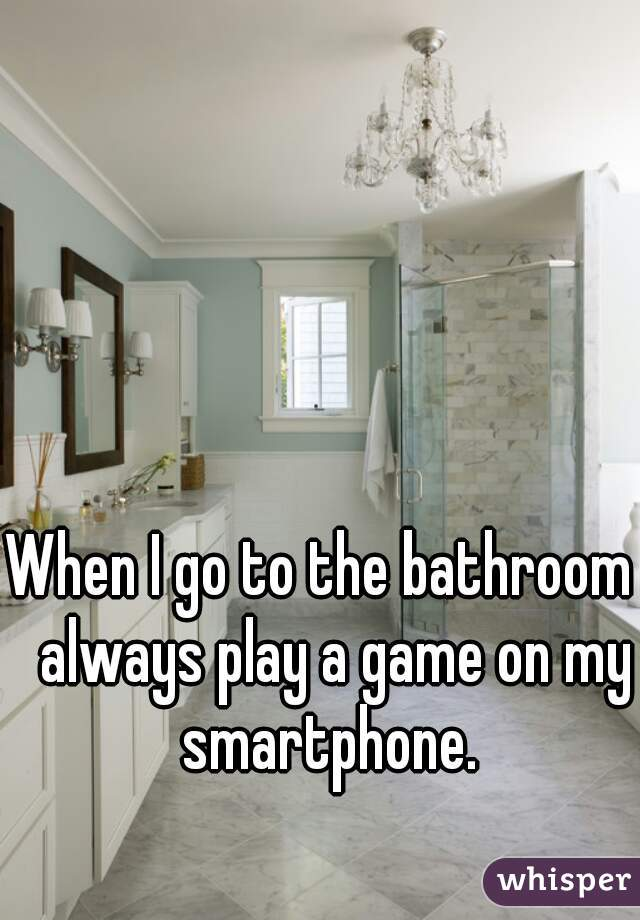 When I Go To The Bathroom I Always Play A Game On My Smartphone