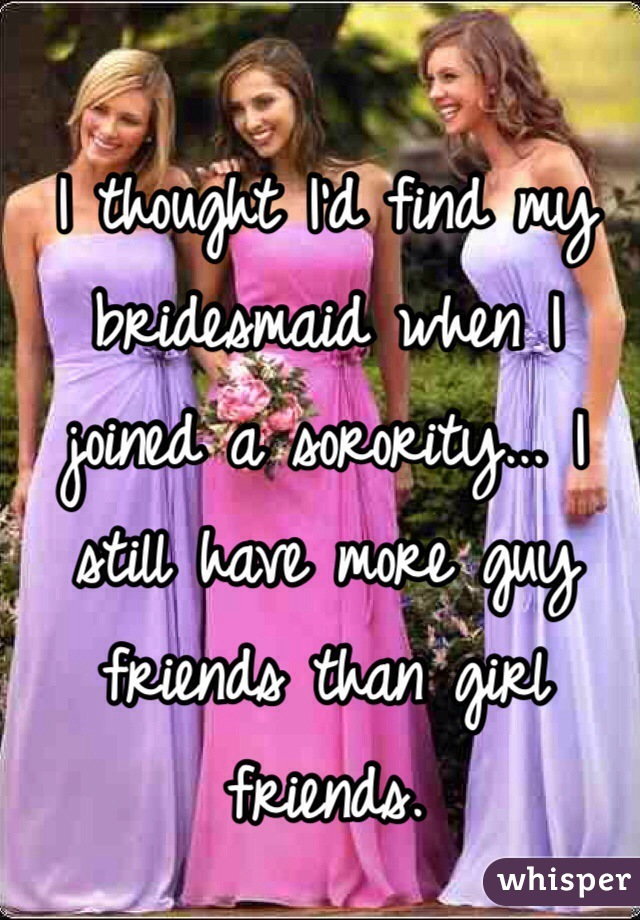 I thought I'd find my bridesmaid when I joined a sorority... I still have more guy friends than girl friends.