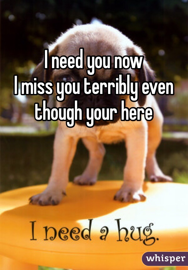 I need you now  I miss you terribly even though your here