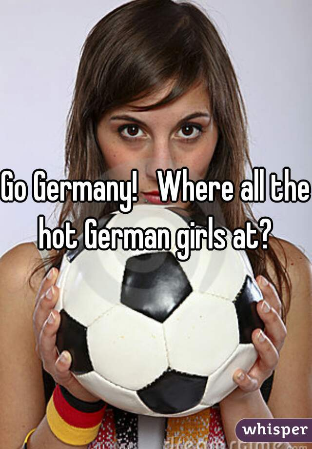 Go Germany!   Where all the hot German girls at?