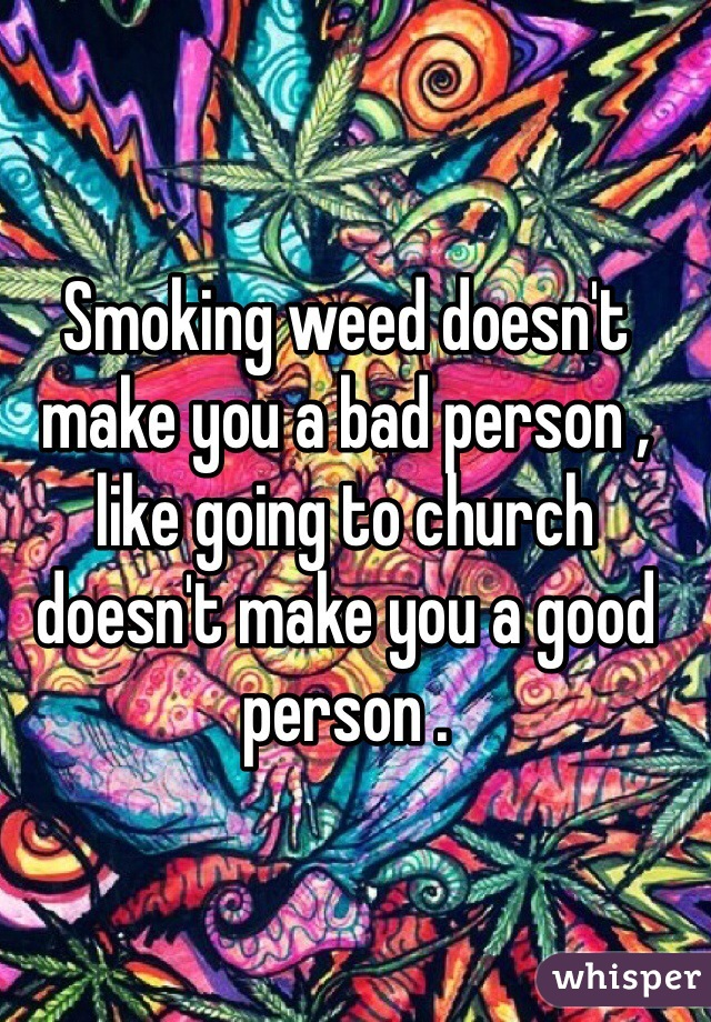 Smoking weed doesn't make you a bad person , like going to church doesn't make you a good person .