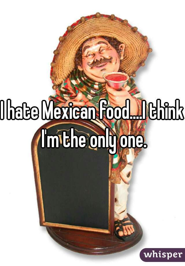 I hate Mexican food....I think I'm the only one.