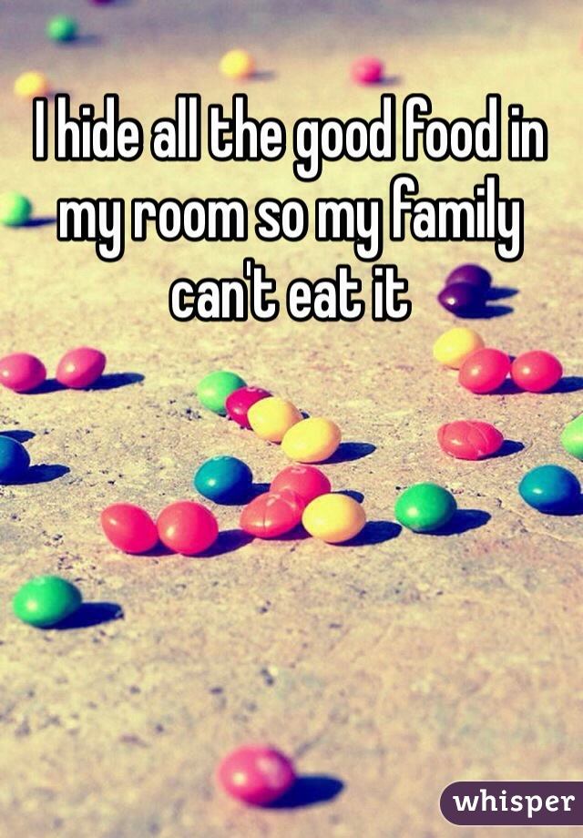 I hide all the good food in my room so my family can't eat it