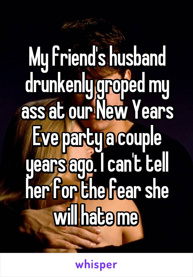 My friend's husband drunkenly groped my ass at our New Years Eve party a couple years ago. I can't tell her for the fear she will hate me