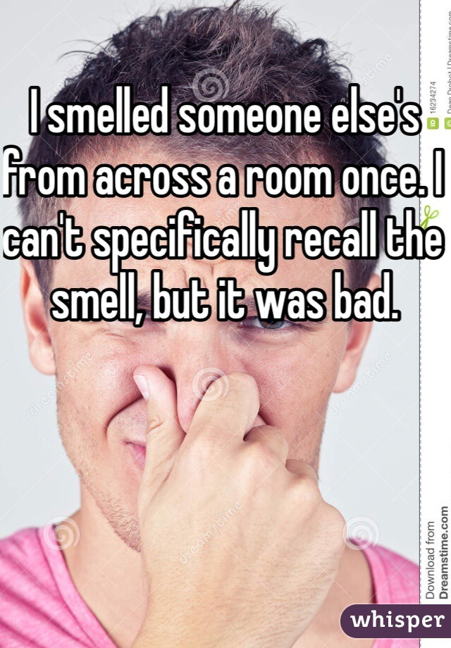 I smelled someone else's from across a room once. I can't specifically recall the smell, but it was bad.