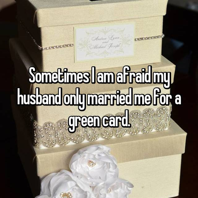 Sometimes I am afraid my husband only married me for a green card.
