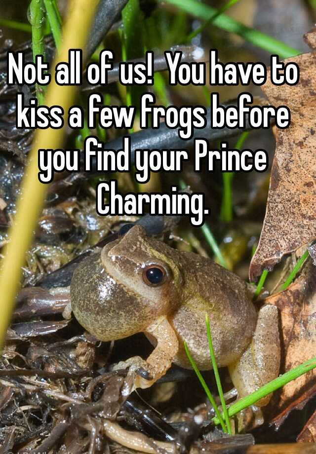 you have to kiss a few frogs