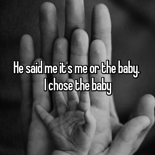 He said me it's me or the baby.  I chose the baby
