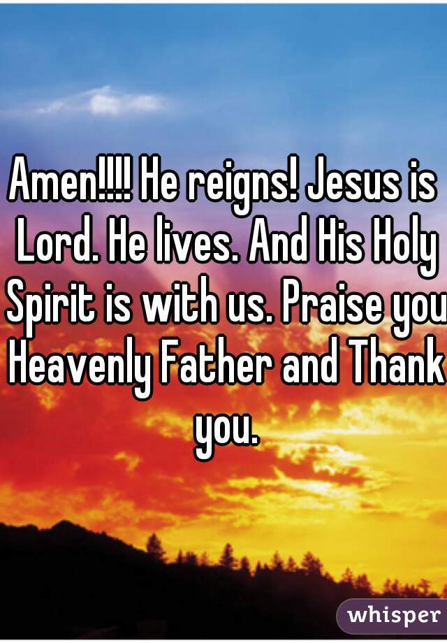 Amen!!!! He reigns! Jesus is Lord. He lives. And His Holy Spirit is with us. Praise you Heavenly Father and Thank you.
