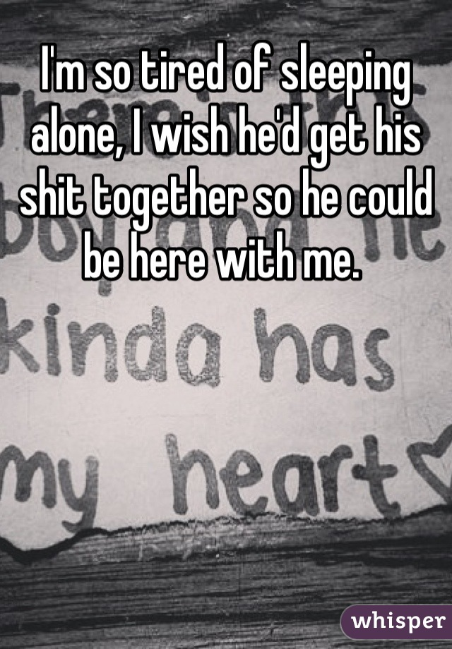 I'm so tired of sleeping alone, I wish he'd get his shit together so he could be here with me.