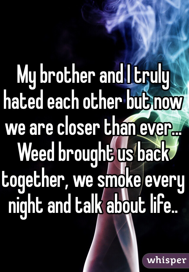 My brother and I truly hated each other but now we are closer than ever... Weed brought us back together, we smoke every night and talk about life..