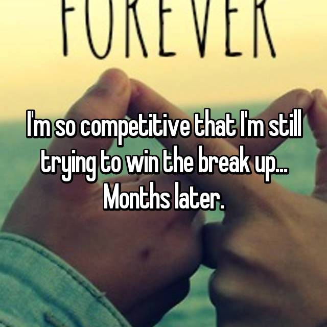 I'm so competitive that I'm still trying to win the break up... Months later.