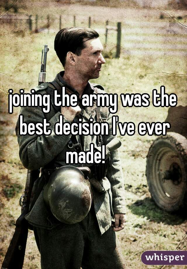 joining the army was the best decision I've ever made!