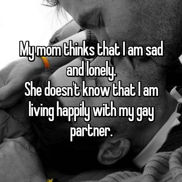 My mom thinks that I am sad and lonely. She doesn't know that I am living happily with my gay partner.