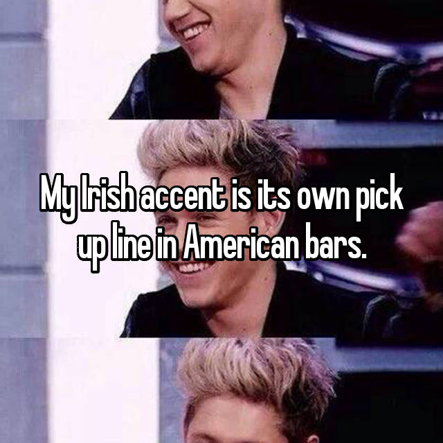 My Irish accent is its own pick up line in American bars.