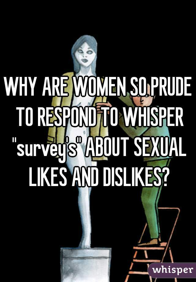 """WHY ARE WOMEN SO PRUDE TO RESPOND TO WHISPER """"survey's"""" ABOUT SEXUAL LIKES AND DISLIKES?"""