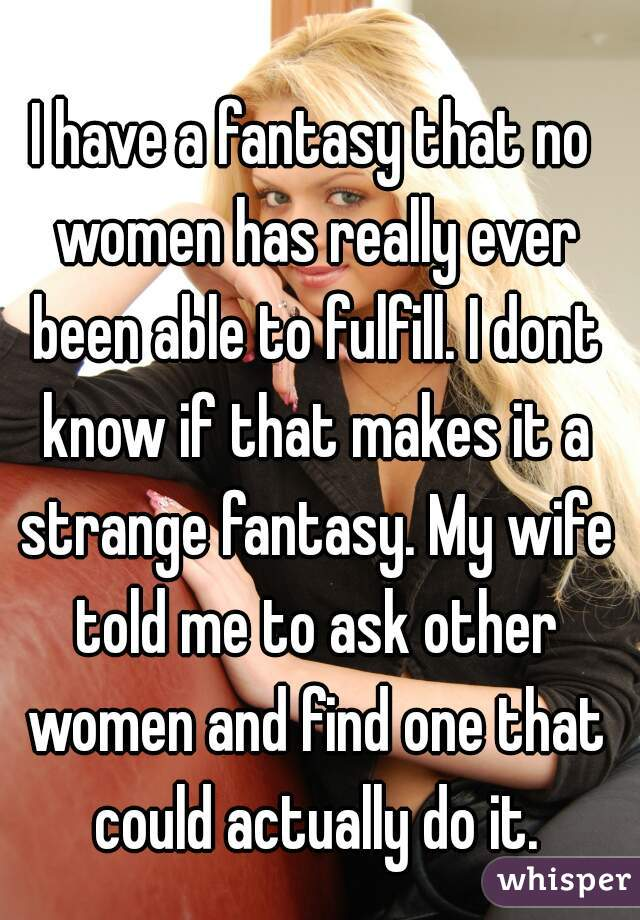 I have a fantasy that no women has really ever been able to fulfill. I dont know if that makes it a strange fantasy. My wife told me to ask other women and find one that could actually do it.