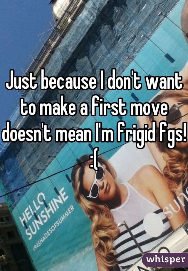 Just because I don't want to make a first move doesn't mean I'm frigid fgs! :(