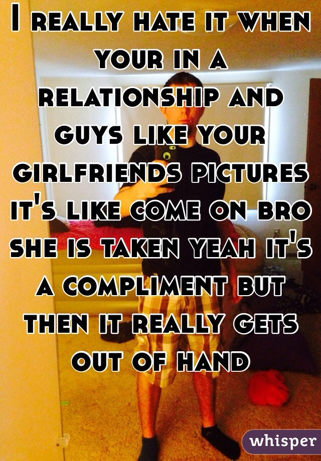 I really hate it when your in a relationship and guys like your girlfriends pictures it's like come on bro she is taken yeah it's a compliment but then it really gets out of hand