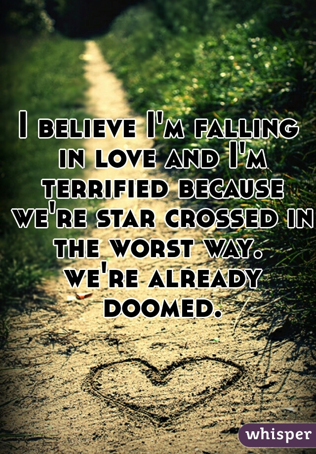 I believe I'm falling in love and I'm terrified because we're star crossed in the worst way.  we're already doomed.