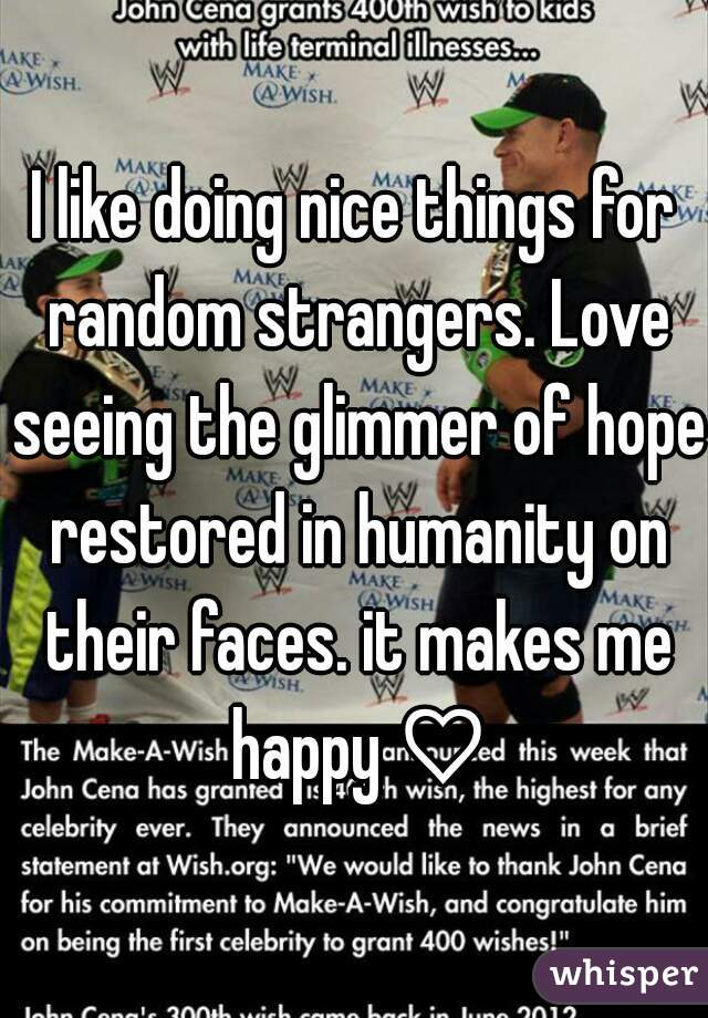 I like doing nice things for random strangers. Love seeing the glimmer of hope restored in humanity on their faces. it makes me happy ♡