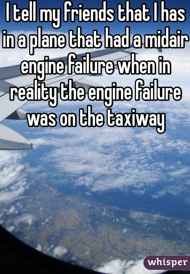 I tell my friends that I has in a plane that had a midair engine failure when in reality the engine failure was on the taxiway