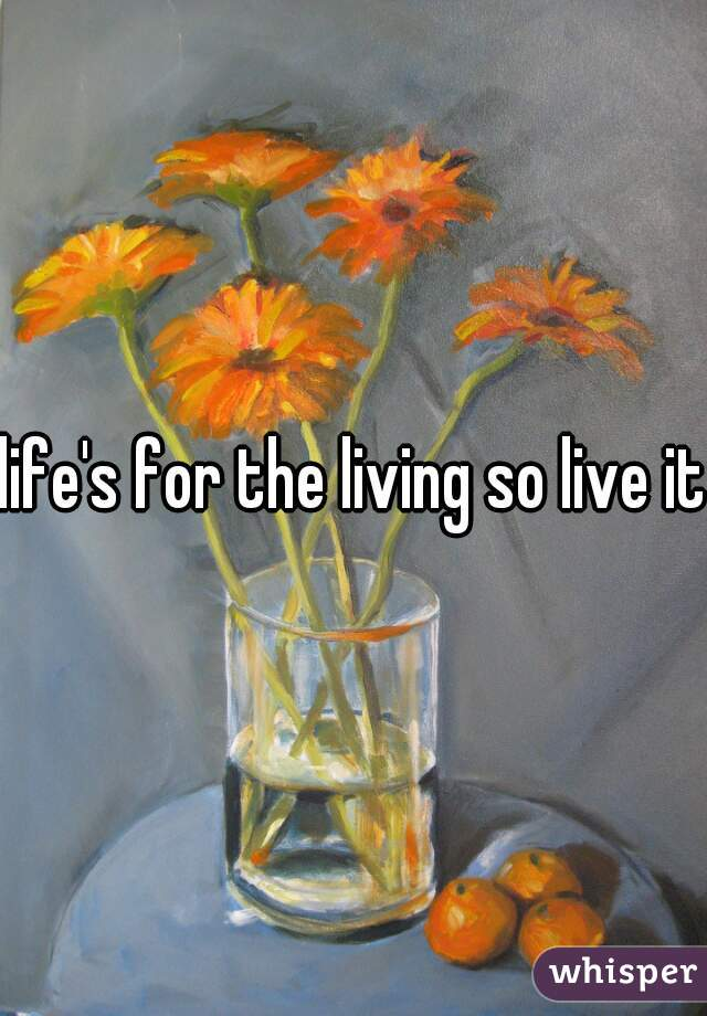 life's for the living so live it.