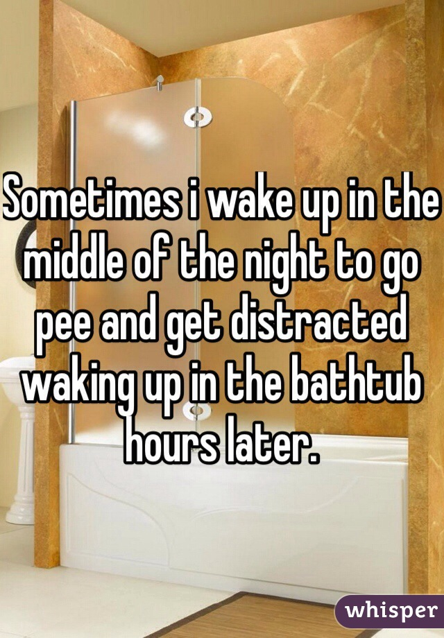 Sometimes i wake up in the middle of the night to go pee and get distracted waking up in the bathtub hours later.