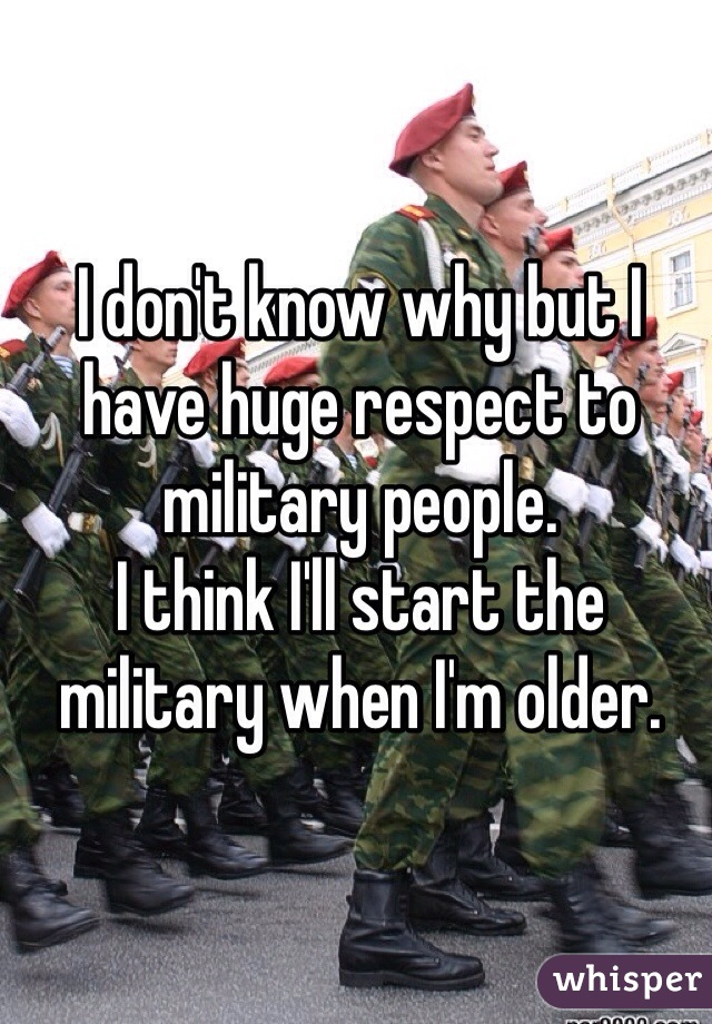 I don't know why but I have huge respect to military people.  I think I'll start the military when I'm older.