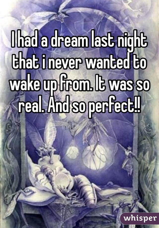 I had a dream last night that i never wanted to wake up from. It was so real. And so perfect!!