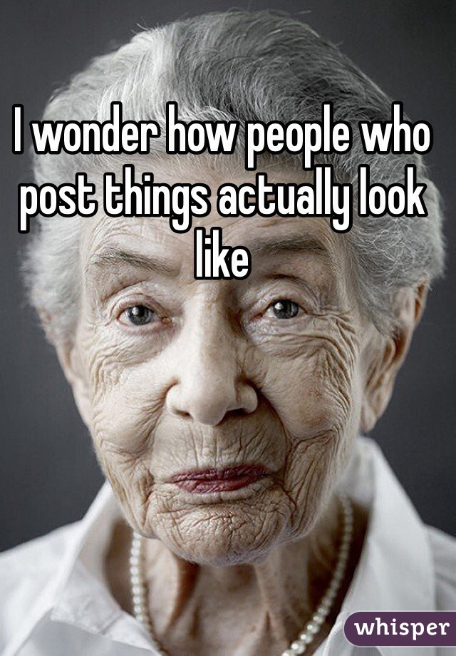 I wonder how people who post things actually look like
