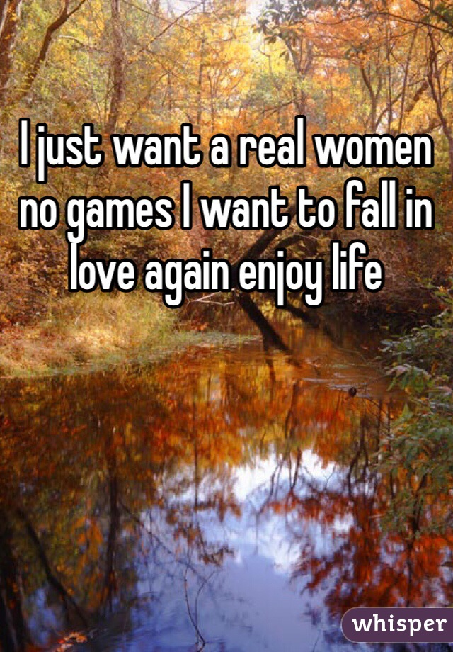I just want a real women no games I want to fall in love again enjoy life