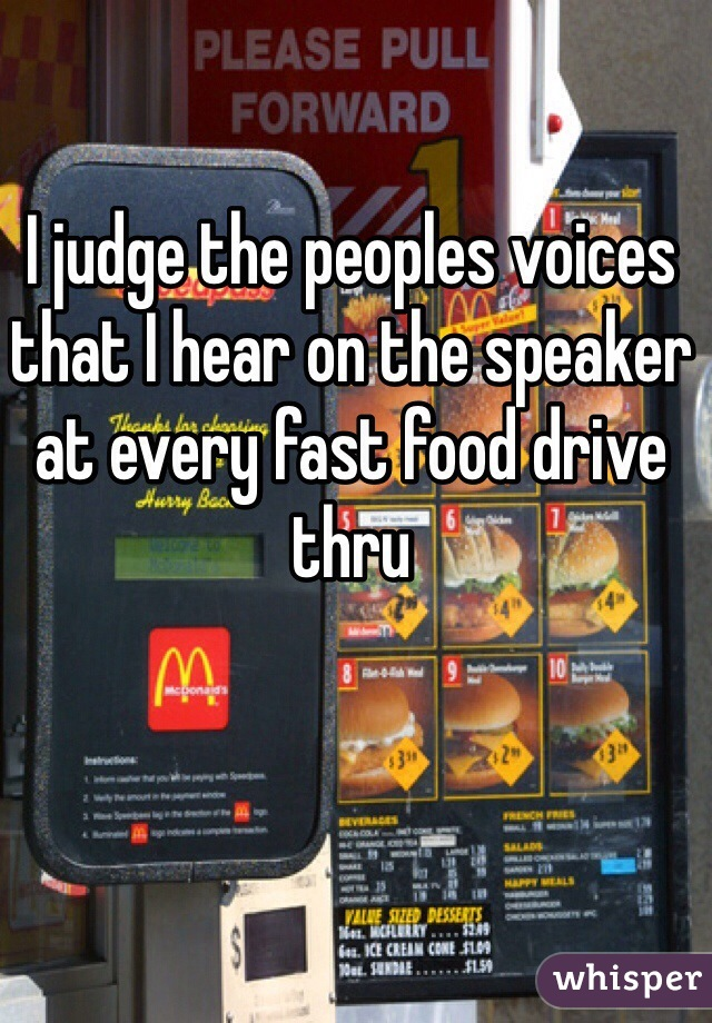 I judge the peoples voices that I hear on the speaker at every fast food drive thru