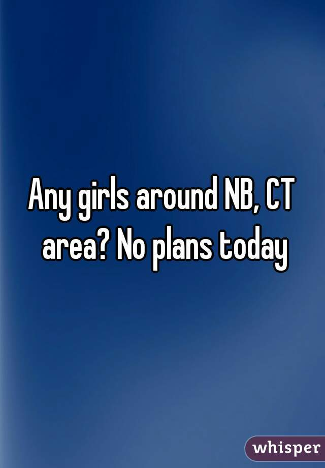 Any girls around NB, CT area? No plans today