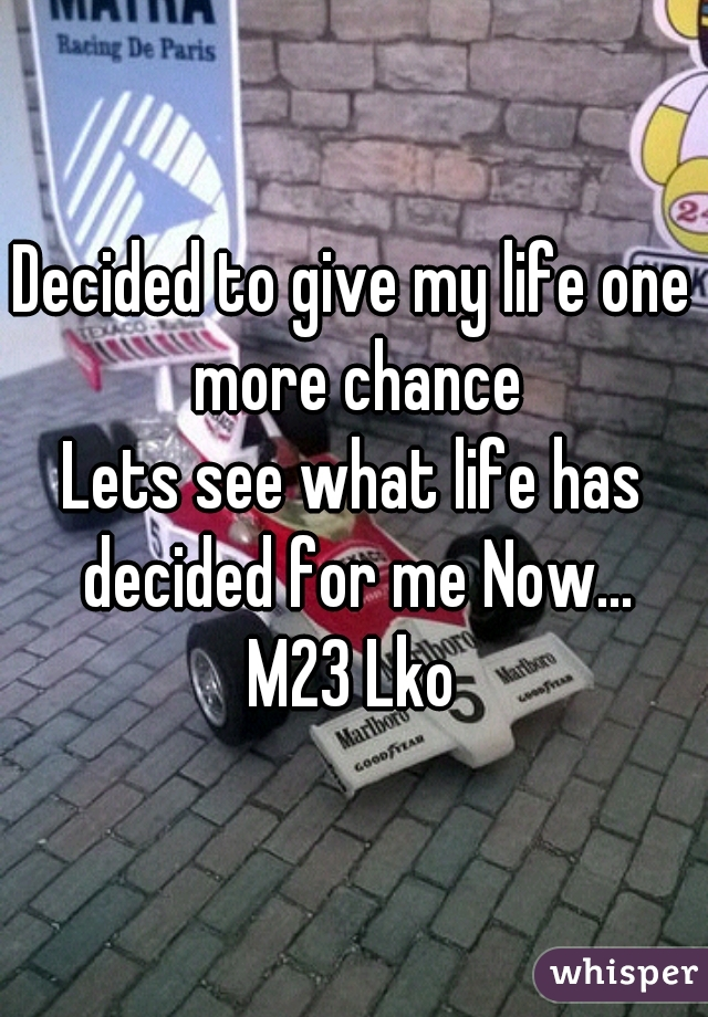 Decided to give my life one more chance Lets see what life has decided for me Now... M23 Lko