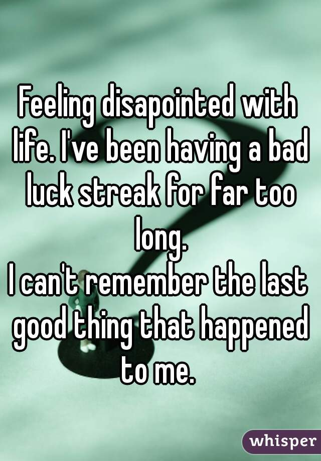Feeling disapointed with life. I've been having a bad luck streak for far too long. I can't remember the last good thing that happened to me.