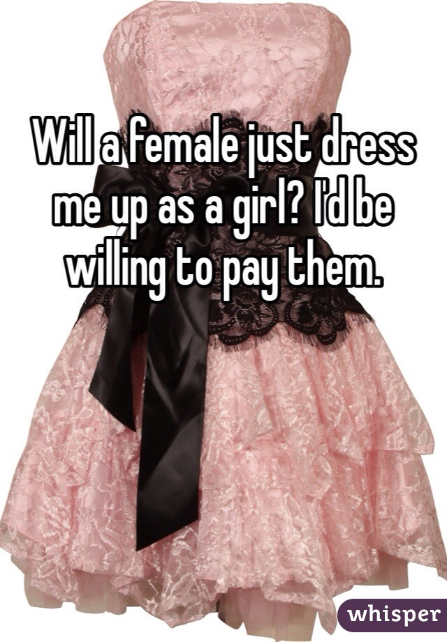 Will a female just dress me up as a girl? I'd be willing to pay them.