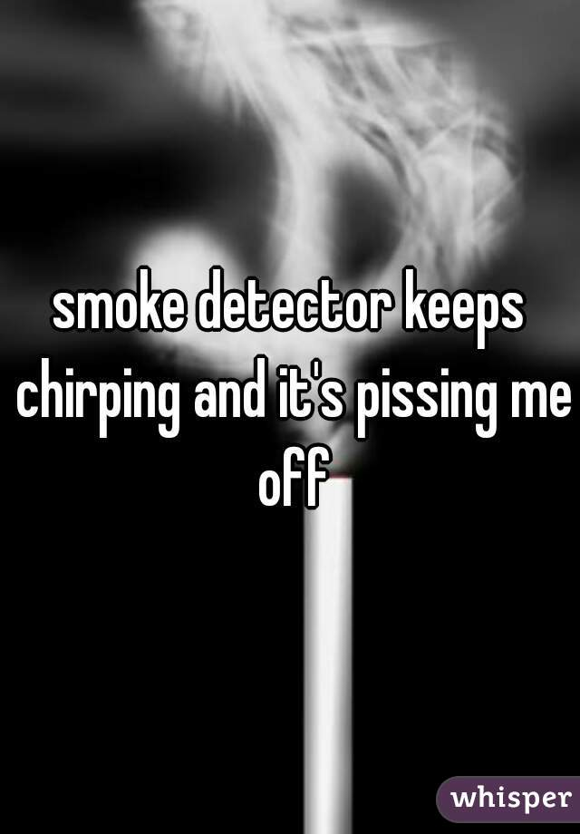 smoke detector keeps chirping and it's pissing me off