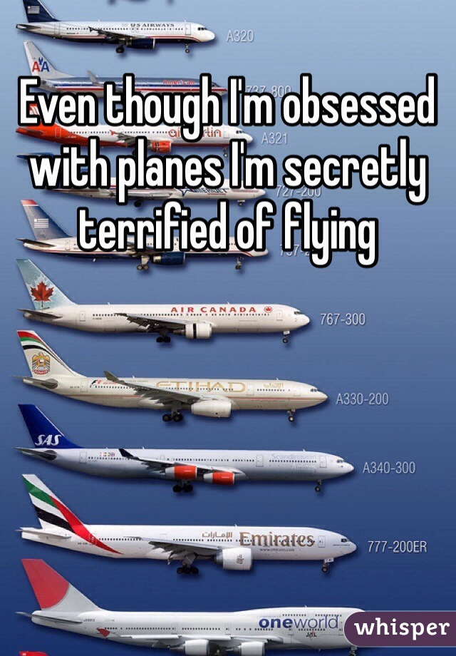 Even though I'm obsessed with planes I'm secretly terrified of flying