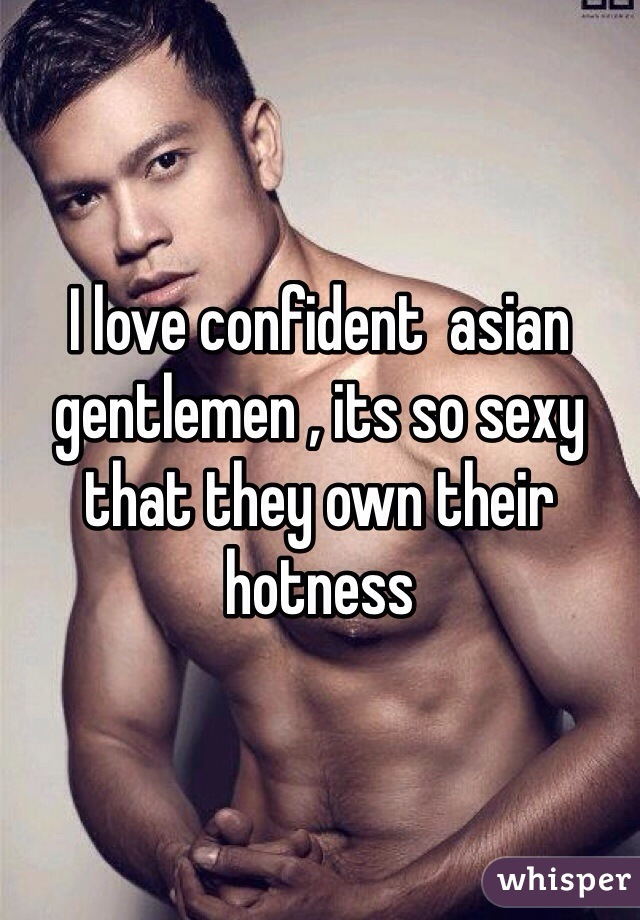 I love confident  asian gentlemen , its so sexy that they own their hotness