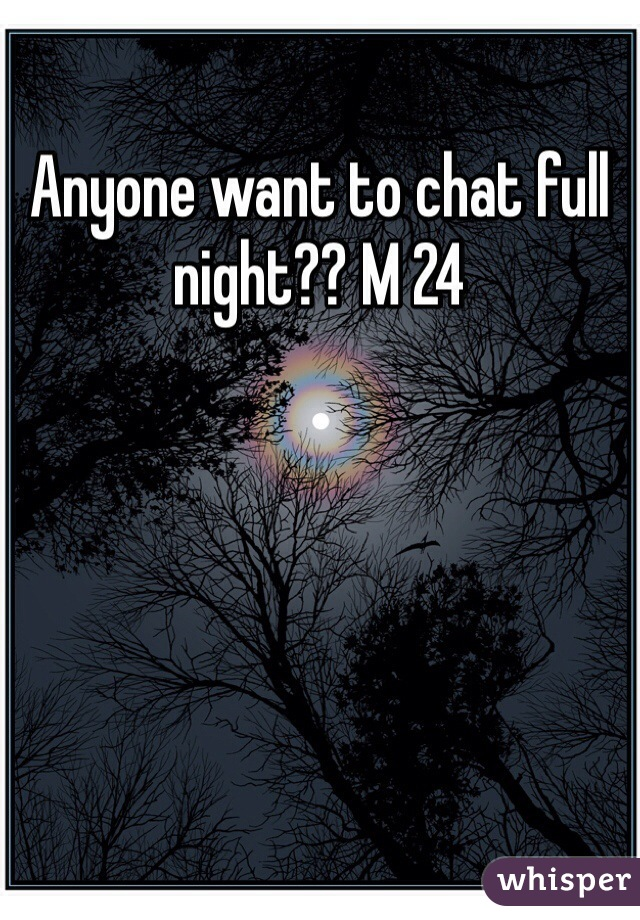 Anyone want to chat full night?? M 24